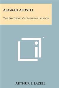 Alaskan Apostle: The Life Story of Sheldon Jackson