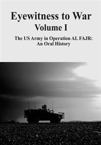 Eyewitness to War - Volume I: The US Army in Operation Al Fajr: An Oral History