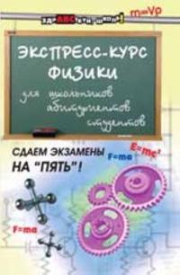 Ekspress-kurs fiziki dlja shkolnikov, abiturientov, studentov. - Izd. 4-e, pererab.. i dop.