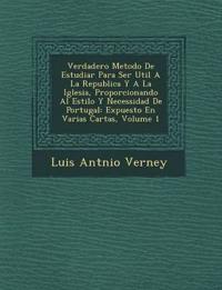 Verdadero Metodo de Estudiar Para Ser Util a la Republica y a la Iglesia, Proporcionando Al Estilo y Necessidad de Portugal: Expuesto En Varias Cartas