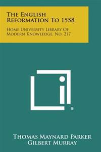 The English Reformation to 1558: Home University Library of Modern Knowledge, No. 217