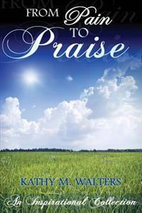 From Pain to Praise: An Inspirational Collection