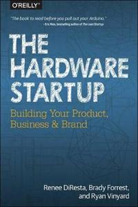 The Hardware Startup: Building Your Product, Business, and Brand