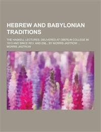 Hebrew and Babylonian Traditions; The Haskell Lectures, Delivered at Oberlin College in 1913 and Since REV. and Enl., by Morris Jastrow ...