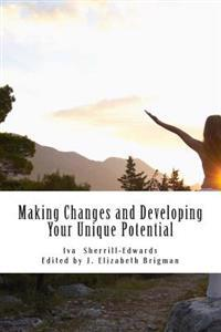 Making Changes and Developing Your Unique Potential: Develop the Strength, Enpowerment, and Courage to Take Control of Your Life