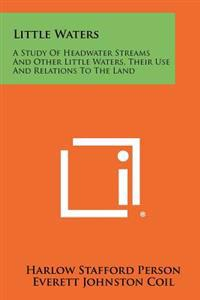 Little Waters: A Study of Headwater Streams and Other Little Waters, Their Use and Relations to the Land