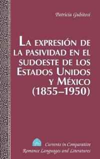 La Expresion de la Pasividad en el Sudoeste de los Estados Unidos y Mexico (1855-1950)