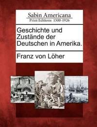 Geschichte Und Zust Nde Der Deutschen in Amerika.