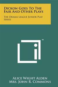 Dickon Goes to the Fair and Other Plays: The Drama League Junior Play Series