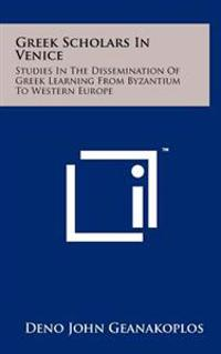 Greek Scholars in Venice: Studies in the Dissemination of Greek Learning from Byzantium to Western Europe