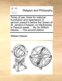 Times of War, Times for National Humiliation and Repentance. a Sermon Preach'd Before the Queen at St. James's-Chappel, on Wednesday in Passion-Week. ... by Sir William Dawes, ... the Second Edition.