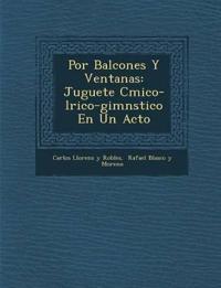 Por Balcones y Ventanas: Juguete C Mico-L Rico-Gimn Stico En Un Acto