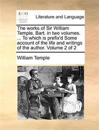The Works of Sir William Temple, Bart. in Two Volumes. ... to Which Is Prefix'd Some Account of the Life and Writings of the Author. Volume 2 of 2