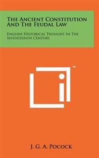 The Ancient Constitution and the Feudal Law: English Historical Thought in the Seventeenth Century