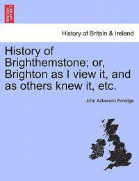 History of Brighthemstone; Or, Brighton as I View It, and as Others Knew It, Etc.