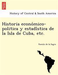 Historia Econo Mico-Politica y Estadi Stica de La Isla de Cuba, Etc.