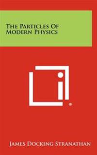 The Particles of Modern Physics
