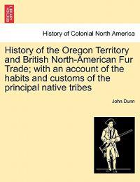 History of the Oregon Territory and British North-American Fur Trade; With an Account of the Habits and Customs of the Principal Native Tribes