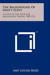 The Background of Gray's Elegy: A Study in the Taste for Melancholy Poetry, 1700-1751