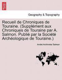 Recueil de Chroniques de Touraine. (Supplement Aux Chroniques de Touraine Par A. Salmon. Publie Par La Societe Archeologique de Touraine.)
