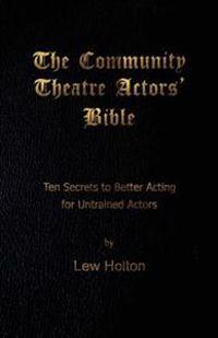The Community Theatre Actors' Bible: 10 Secrets to Better Acting for Untrained Actors