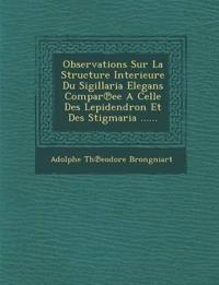Observations Sur La Structure Interieure Du Sigillaria Elegans Compar¿ee A Celle Des Lepidendron Et Des Stigmaria ......
