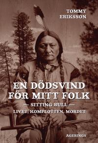 En dödsvind för mitt folk : Sitting Bull : livet, komplotten, mordet