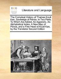 The Compleat History of Thamas Kouli Kan, Sovereign of Persia. in Two Parts. to Which Are Added, an Appendix, an Alphabetical Index, a New Map of Persia, and a Fine Head of Kouli-Kan, by the Translator Second Edition