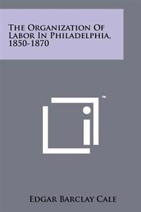 The Organization of Labor in Philadelphia, 1850-1870