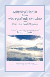 Glimpses of Heaven from the Angels Who Live There: And Other Spiritual Messages