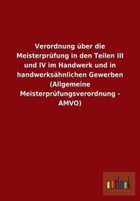 Verordnung Uber Die Meisterprufung in Den Teilen III Und IV Im Handwerk Und in Handwerksahnlichen Gewerben (Allgemeine Meisterprufungsverordnung - Amv