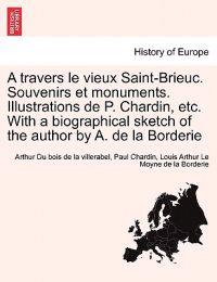 A Travers Le Vieux Saint-Brieuc. Souvenirs Et Monuments. Illustrations de P. Chardin, Etc. with a Biographical Sketch of the Author by A. de La Borderie