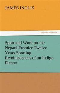 Sport and Work on the Nepaul Frontier Twelve Years Sporting Reminiscences of an Indigo Planter