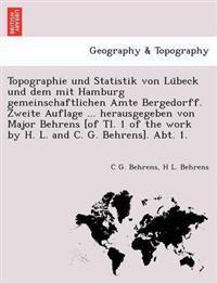 Topographie Und Statistik Von Lu Beck Und Dem Mit Hamburg Gemeinschaftlichen Amte Bergedorff. Zweite Auflage ... Herausgegeben Von Major Behrens [Of Tl. 1 of the Work by H. L. and C. G. Behrens]. Abt. 1.