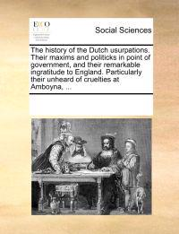 The History of the Dutch Usurpations. Their Maxims and Politicks in Point of Government, and Their Remarkable Ingratitude to England. Particularly Their Unheard of Cruelties at Amboyna,