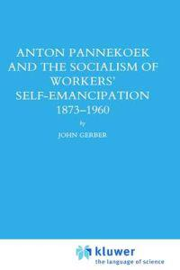 Anton Pannekoek and the Socialism of Workers' Self-Emancipation, 1873-1960