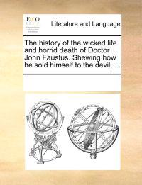 The History of the Wicked Life and Horrid Death of Doctor John Faustus. Shewing How He Sold Himself to the Devil,