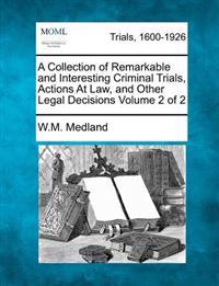 A Collection of Remarkable and Interesting Criminal Trials, Actions at Law, and Other Legal Decisions Volume 2 of 2