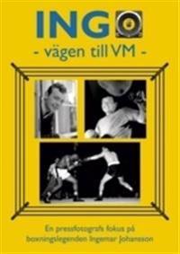 INGO - vägen till VM : en pressfotografs fokus på boxningslegenden Ingemar Johansson