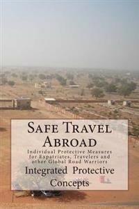 Safe Travel Abroad: Individual Protective Measures for Expatriates, Travelers and Other Global Road Warriors
