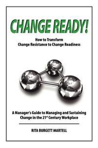 Change Ready: How to Transform Change Resistance to Change Readiness: A Manager's Guide to Managing and Sustaining Change in the 21s