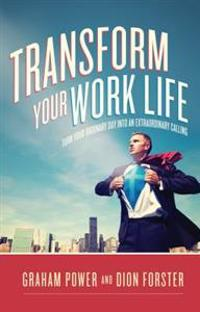 Transform Your Work Life: Turn Your Ordinary Day Into an Extraordinary Calling