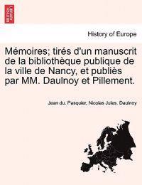 M Moires; Tir?'s D'Un Manuscrit de La Biblioth Que Publique de La Ville de Nancy, Et Publi?'s Par MM. Daulnoy Et Pillement.