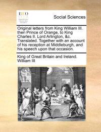 Original Letters from King William III. Then Prince of Orange, to King Charles II. Lord Arlington, &C. Translated. Together with an Account of His Reception at Middleburgh, and His Speech Upon That Occasion.