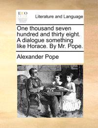 One Thousand Seven Hundred and Thirty Eight. a Dialogue Something Like Horace. by Mr. Pope.