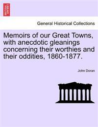 Memoirs of Our Great Towns, with Anecdotic Gleanings Concerning Their Worthies and Their Oddities, 1860-1877.