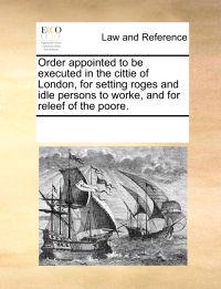 Order Appointed to Be Executed in the Cittie of London, for Setting Roges and Idle Persons to Worke, and for Releef of the Poore.