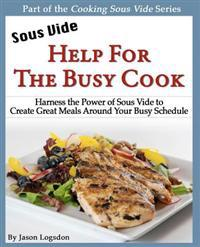 Sous Vide: Help for the Busy Cook: Harness the Power of Sous Vide to Create Great Meals Around Your Busy Schedule