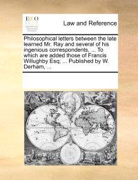 Philosophical Letters Between the Late Learned Mr. Ray and Several of His Ingenious Correspondents, ... to Which Are Added Those of Francis Willughby Esq; ... Published by W. Derham, ...