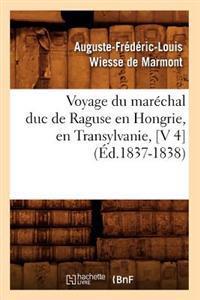 Voyage Du Marechal Duc de Raguse En Hongrie, En Transylvanie, [V 4] (Ed.1837-1838)